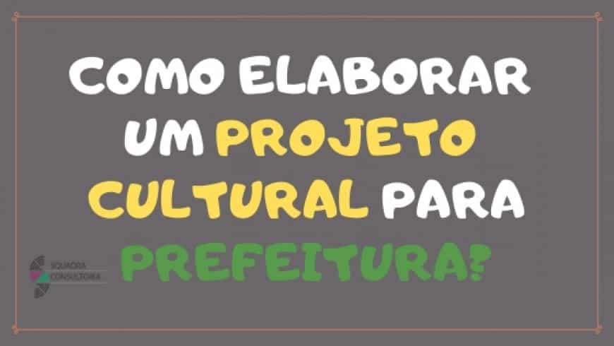 Saber que existe como elaborar um projeto cultural para prefeitura.