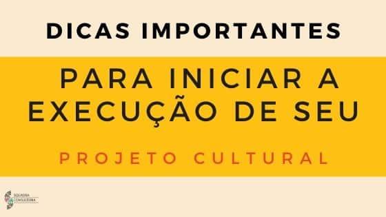 Dicas importantes para iniciar a execução de seu Projeto Cultural