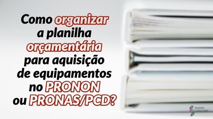 Como organizar a planilha orcamentaria para aquisicao de equipamentos no PRONON ou PRONAS - PCD