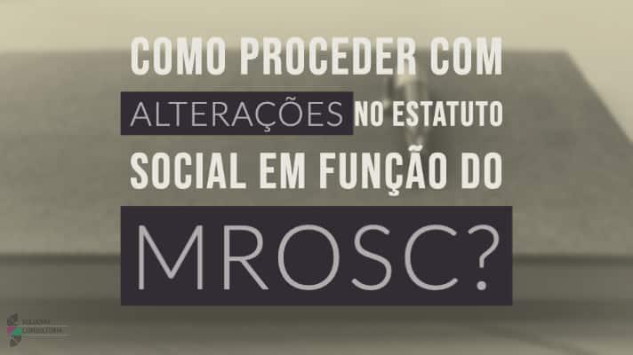 Como proceder com alteracoes no Estatuto Social em funcao do MROSC?