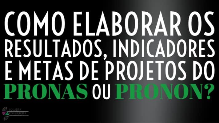 Como elaborar os resultados, indicadores e metas de projetos do PRONAS ou PRONON?