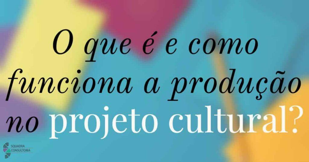 O que e e como funciona a producao no projeto cultural