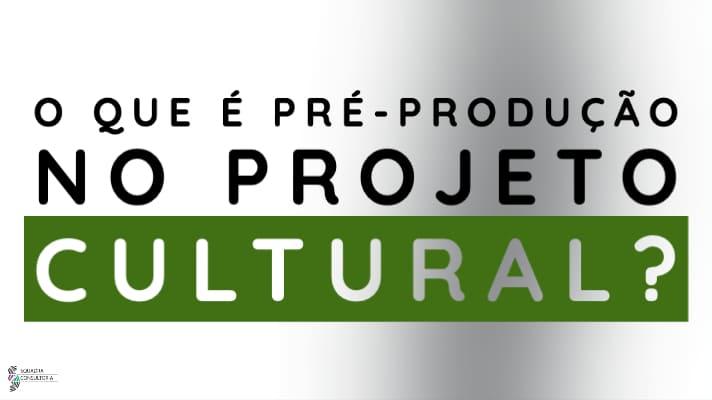 O que e Pre producao no projeto cultural