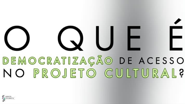 O que e democratizacao de acesso no Projeto Cultural