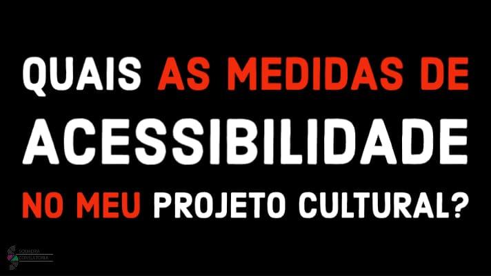 Quais as Medidas de Acessibilidade no meu Projeto Cultural?